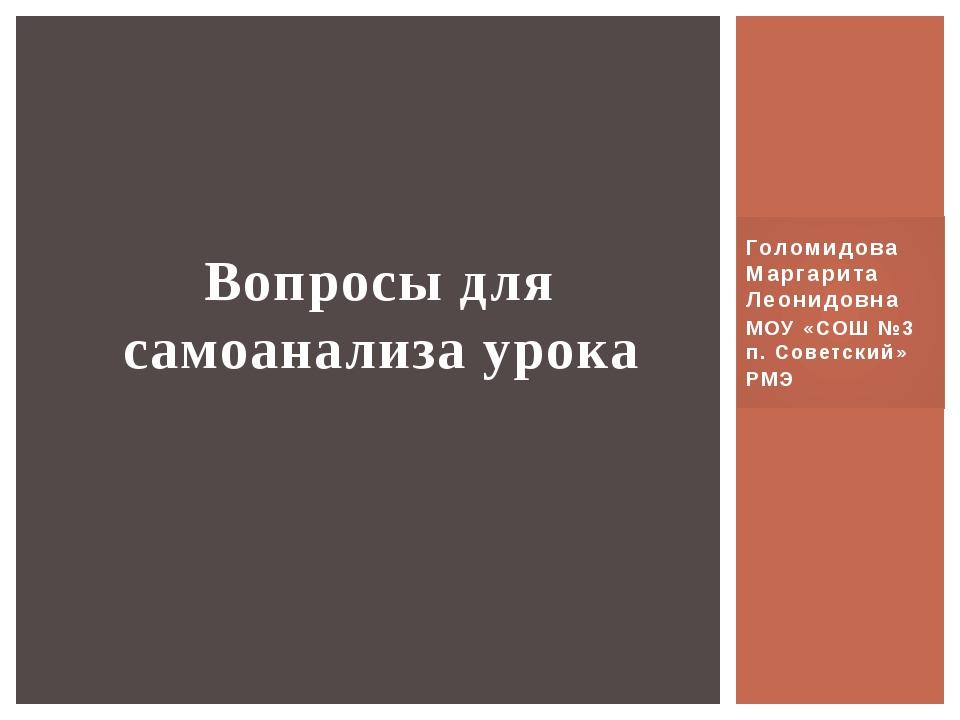 Голомидова Маргарита Леонидовна МОУ «СОШ №3 п. Советский» РМЭ Вопросы для сам...