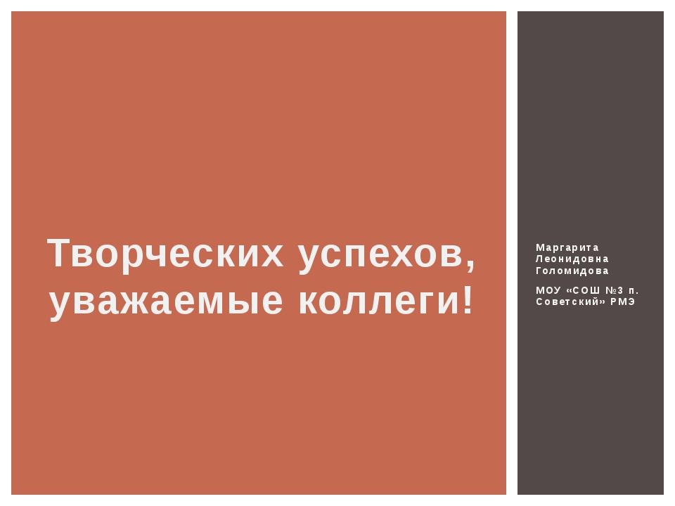 Маргарита Леонидовна Голомидова МОУ «СОШ №3 п. Советский» РМЭ Творческих успе...
