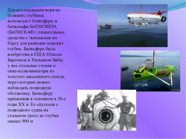 Для исследования моря на больших глубинах используют батисферы и батискафы.БА...