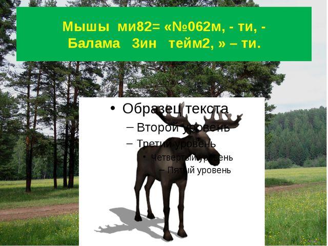 Мышы ми82= «№062м, - ти, - Балама 3ин тейм2, » – ти.