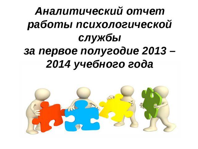 Аналитический отчет работы психологической службы за первое полугодие 2013 –...