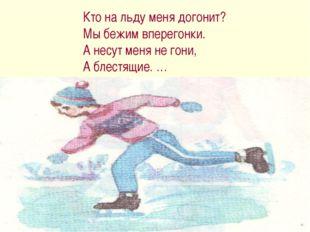 Кто на льду меня догонит? Мы бежим вперегонки. А несут меня не гони, А блестя