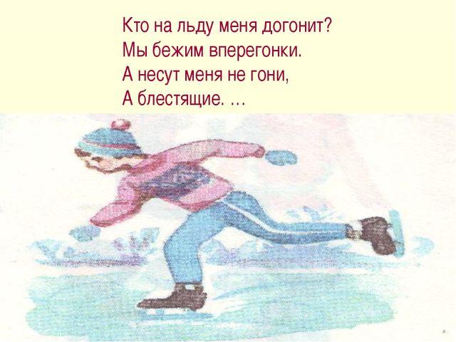 Кто на льду меня догонит? Мы бежим вперегонки. А несут меня не гони, А блестя...