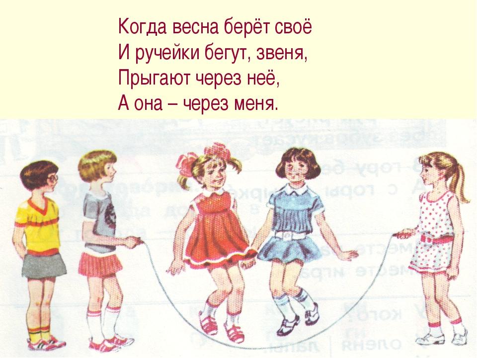 Когда весна берёт своё И ручейки бегут, звеня, Прыгают через неё, А она – чер...