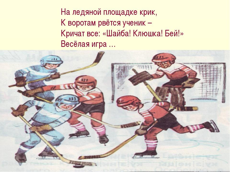 На ледяной площадке крик, К воротам рвётся ученик – Кричат все: «Шайба! Клюшк...