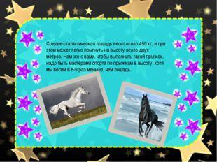 Средне-статистическая лошадь весит около 450 кг, и при этом может легко прыгн