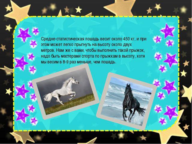 Средне-статистическая лошадь весит около 450 кг, и при этом может легко прыгн...