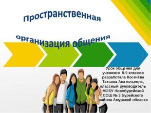 Урок общения для учеников 8-9 классов разработала Косачёва Татьяна Анатольевн