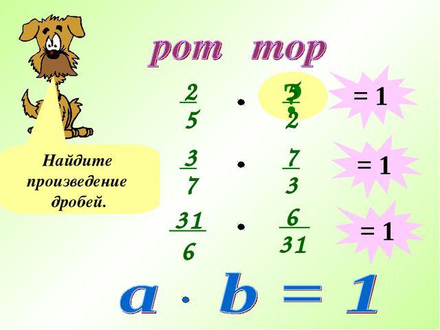 ? Найдите произведение дробей. = 1 = 1 = 1