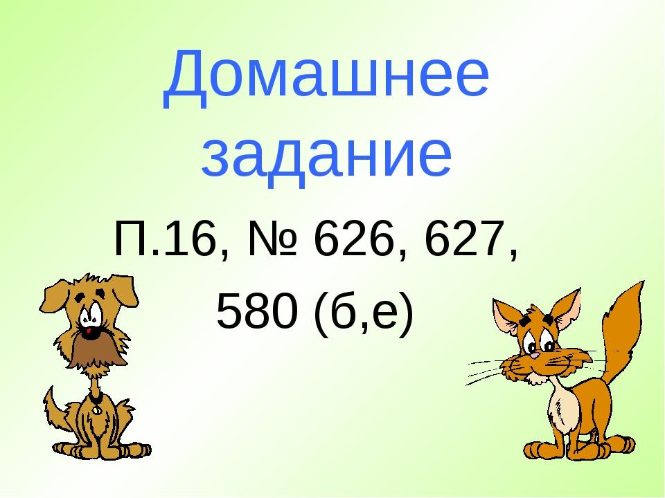 Домашнее задание П.16, № 626, 627, 580 (б,е)
