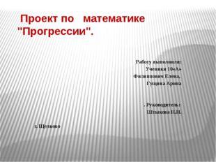 """Проект по математике """"Прогрессии"""". Работу выполнили: Ученики 10«А»   Фили"""