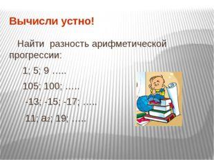 Вычисли устно! Найти разность арифметической прогрессии: 1; 5; 9 ….. 105; 100