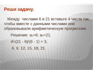 Реши задачу. Между числами 6 и 21 вставьте 4 числа так, чтобы вместе с данным