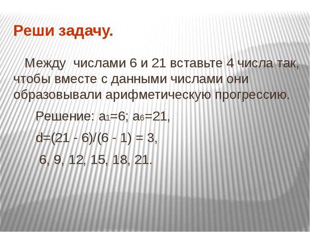 Реши задачу. Между числами 6 и 21 вставьте 4 числа так, чтобы вместе с данным...