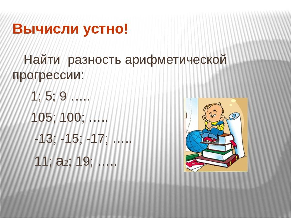 Вычисли устно! Найти разность арифметической прогрессии: 1; 5; 9 ….. 105; 100...