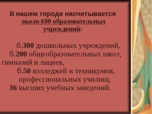 В нашем городе насчитывается около 600 образовательных учреждений:  б.300 д
