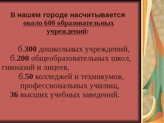 В нашем городе насчитывается около 600 образовательных учреждений:  б.300 д...