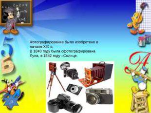 Фотографирование было изобретено в начале XIX в. В 1840 году была сфотографир