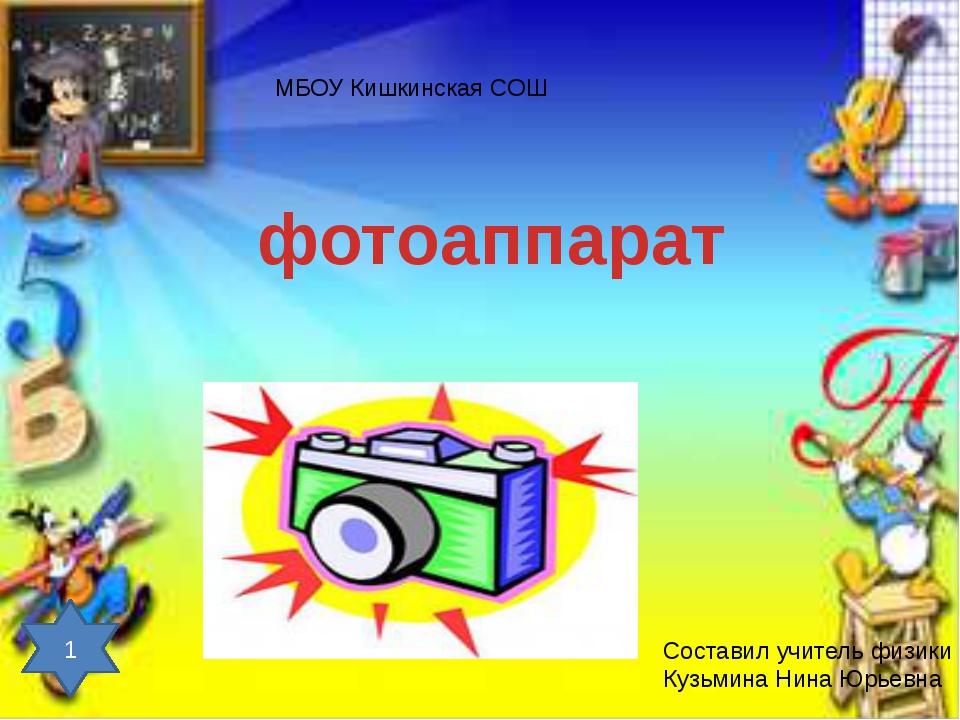 фотоаппарат МБОУ Кишкинская СОШ Составил учитель физики Кузьмина Нина Юрьевна 1