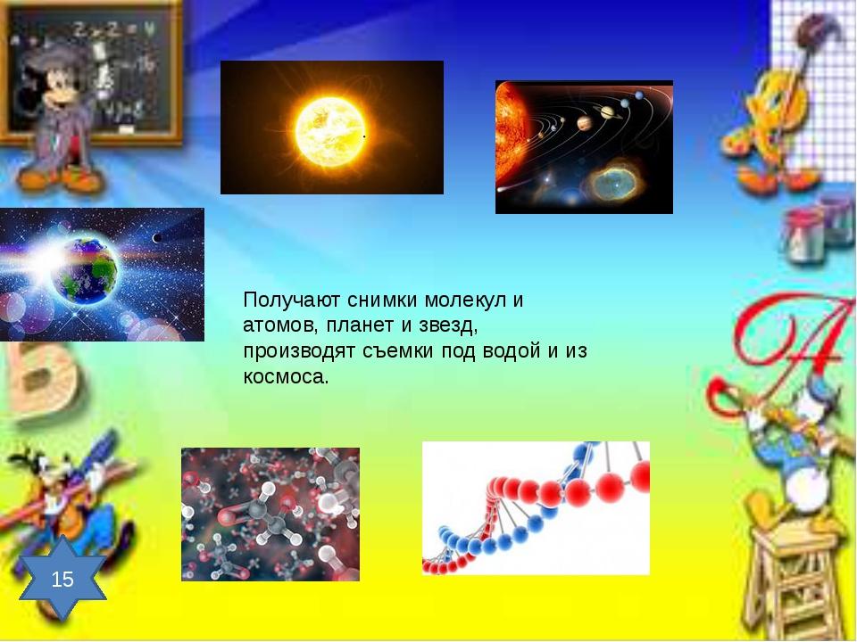 Получают снимки молекул и атомов, планет и звезд, производят съемки под водой...