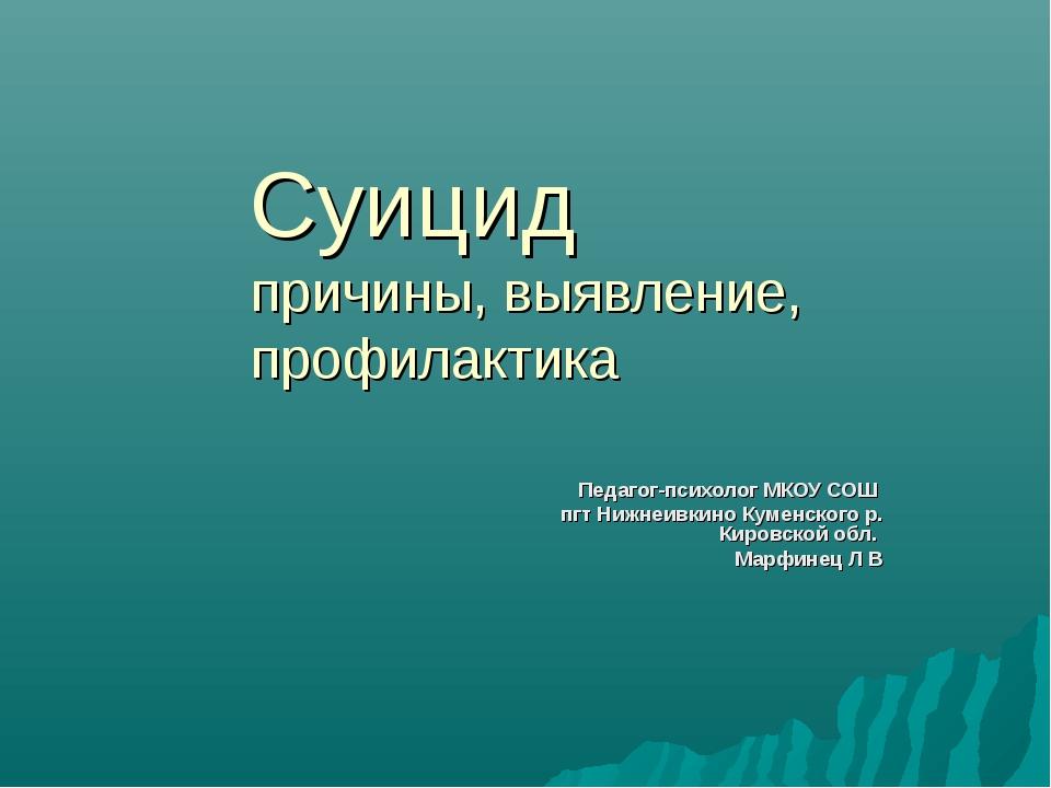 Суицид причины, выявление, профилактика Педагог-психолог МКОУ СОШ пгт Нижнеив...