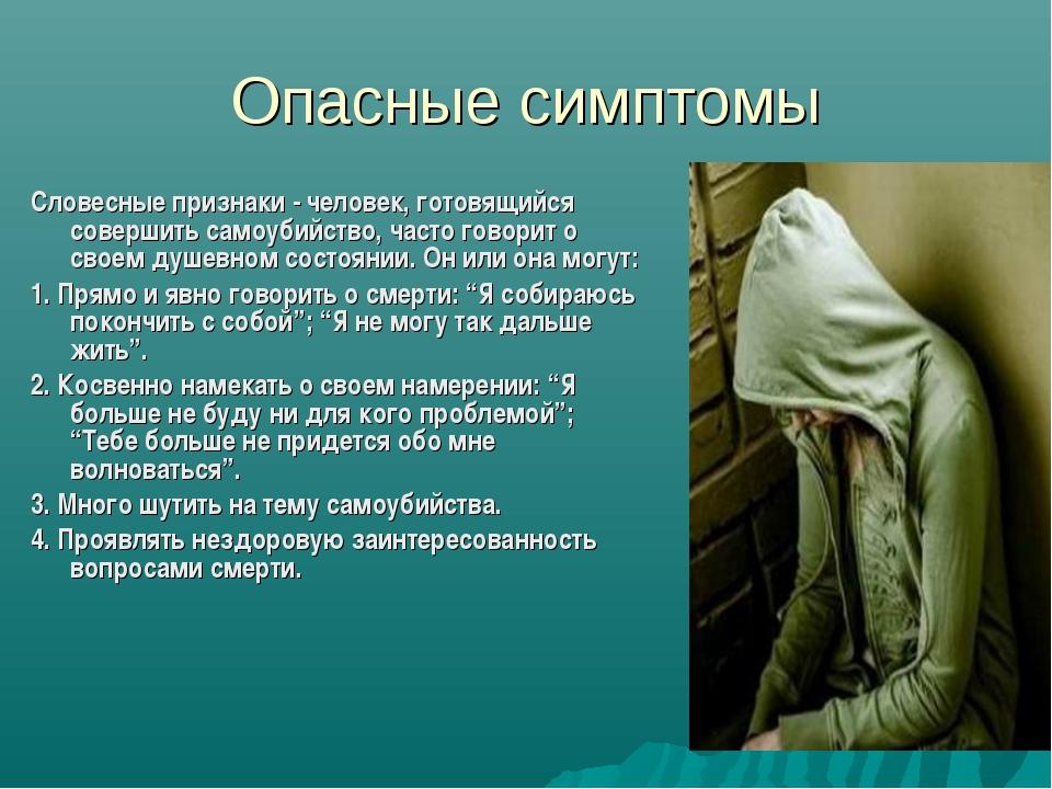 Опасные симптомы Словесные признаки - человек, готовящийся совершить самоубий...