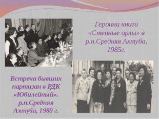 Героини книги «Степные орлы» в р.п.Средняя Ахтуба, 1985г. Встреча бывших парт