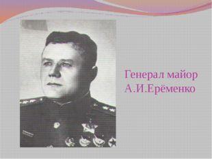 Генерал майор А.И.Ерёменко