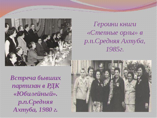 Героини книги «Степные орлы» в р.п.Средняя Ахтуба, 1985г. Встреча бывших парт...
