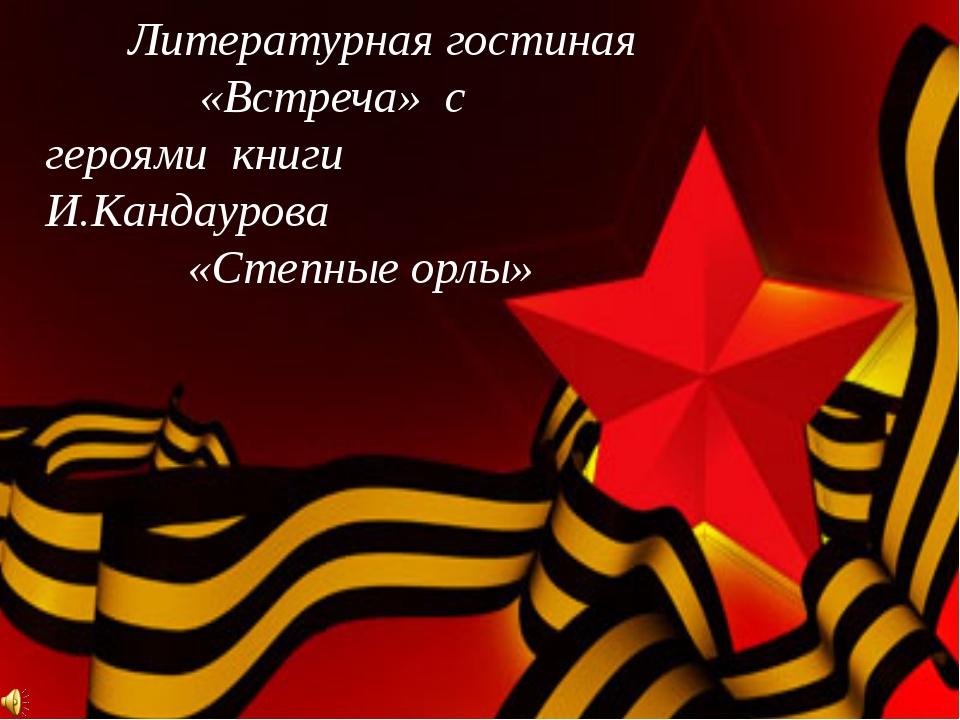 Литературная гостиная «Встреча» с героями книги И.Кандаурова «Степные орлы»