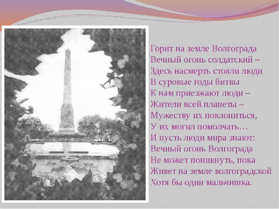 Горит на земле Волгограда Вечный огонь солдатский – Здесь насмерть стояли люд...