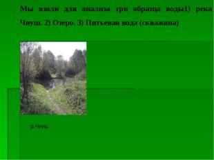 Мы взяли для анализа три образца воды1) река Чиуш. 2) Озеро. 3) Питьевая вода