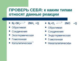 ПРОВЕРЬ СЕБЯ: к каким типам относят данные реакции N2+3H2 2NH3 +Q Обратимая С