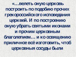 «…велеть оную церковь построить по подобию прочих грекороссийского исповедан