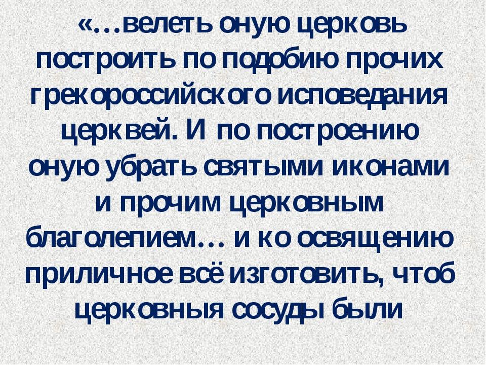 «…велеть оную церковь построить по подобию прочих грекороссийского исповедан...