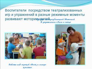 Воспитатели посредством театрализованных игр и упражнений в разные режимные м