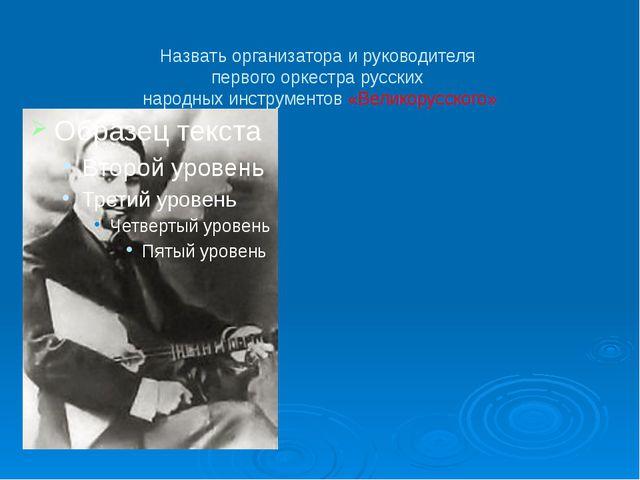 Назвать организатора и руководителя первого оркестра русских народных инстру...