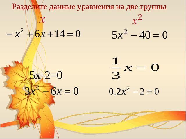 5х-2=0 Разделите данные уравнения на две группы