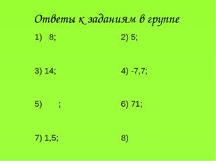 Ответы к заданиям в группе 8; 2) 5; 3) 14;4) -7,7; 5) ;6) 71; 7) 1