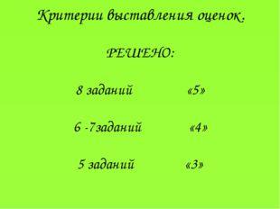 Критерии выставления оценок. РЕШЕНО: 8 заданий «5» 6 -7заданий «4» 5 заданий