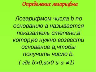 Логарифмом числа b по основанию a называется показатель степени,в которую ну