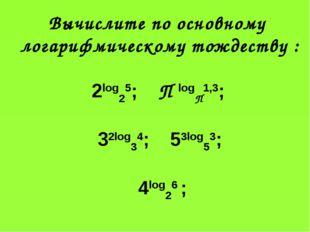 Вычислите по основному логарифмическому тождеству : 2log25; П logП1,3; 32log3