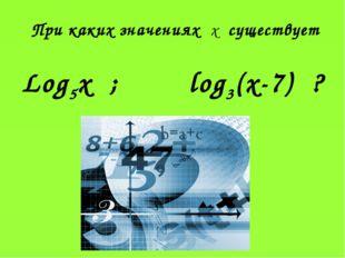 При каких значениях х существует Log5x ; log3(x-7) ?
