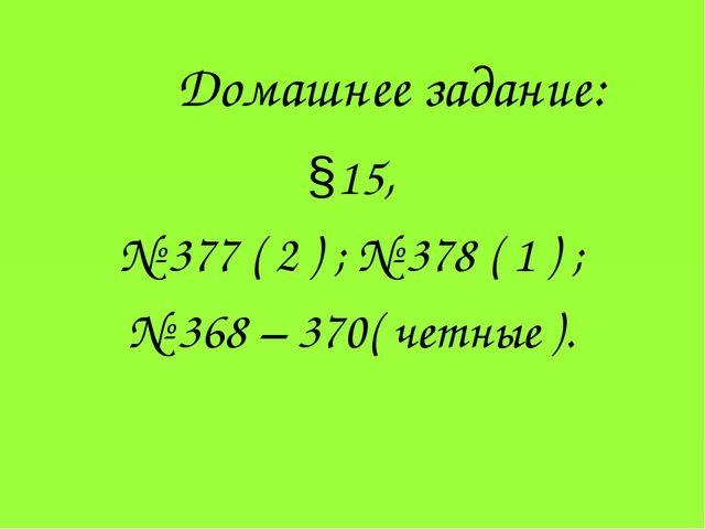 Домашнее задание: §15, № 377 ( 2 ) ; № 378 ( 1 ) ; № 368 – 370( четные ).