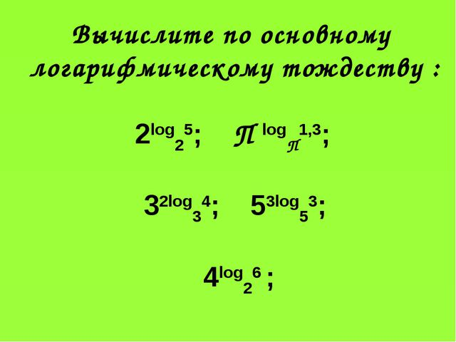 Вычислите по основному логарифмическому тождеству : 2log25; П logП1,3; 32log3...