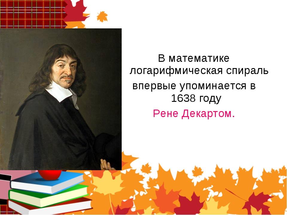 В математике логарифмическая спираль впервые упоминается в 1638 году Рене Дек...