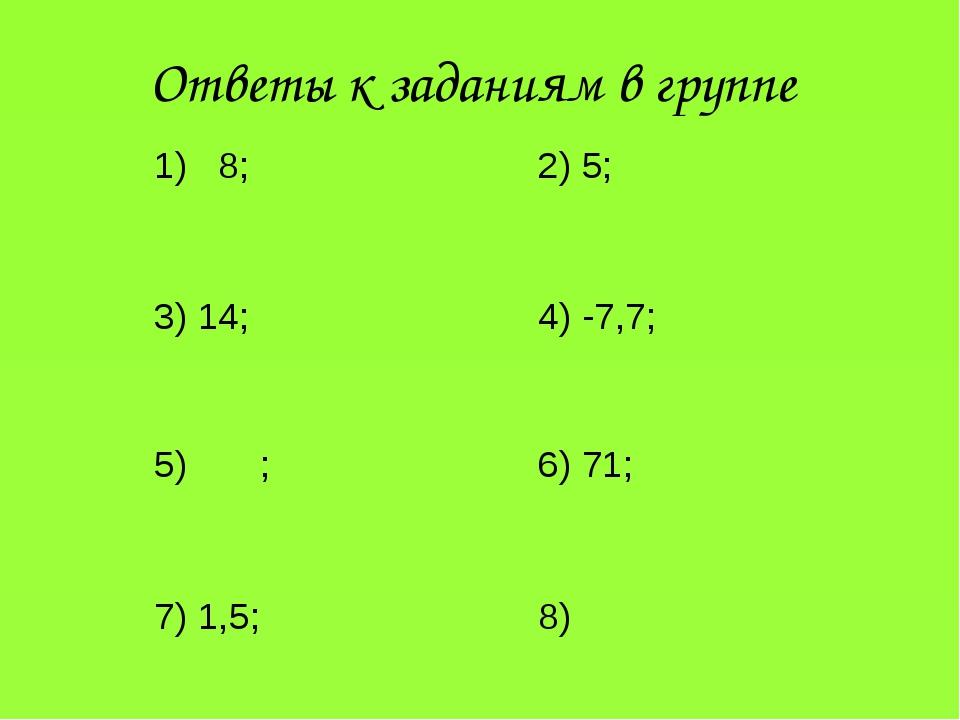 Ответы к заданиям в группе 8; 2) 5; 3) 14;4) -7,7; 5) ;6) 71; 7) 1...