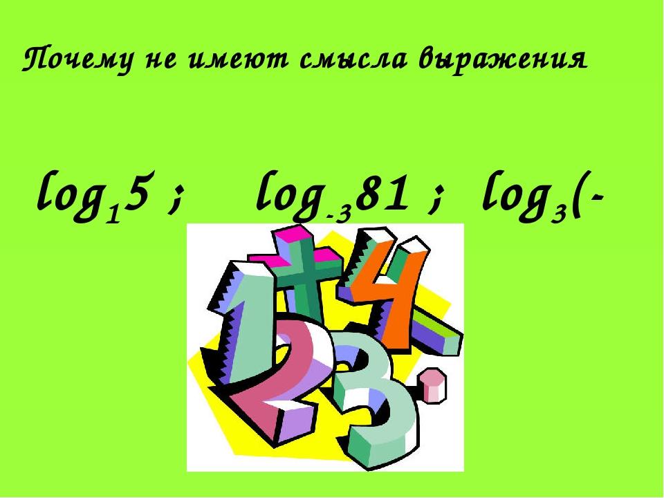 Почему не имеют смысла выражения log15 ; log-381 ; log3(-21) ?