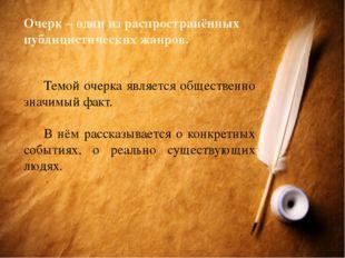 Очерк – один из распространённых публицистических жанров. Темой очерка являе