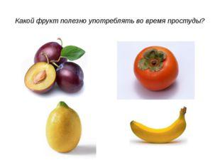 Какой фрукт полезно употреблять во время простуды?